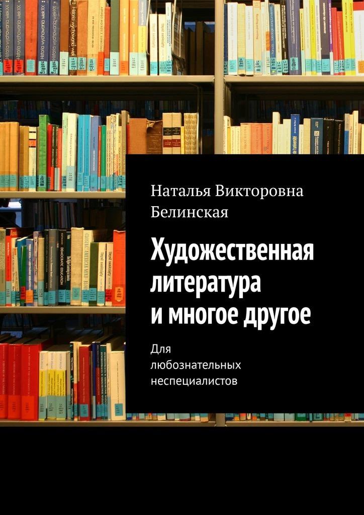 цена на Наталья Викторовна Белинская Художественная литература имногое другое. Для любознательных неспециалистов