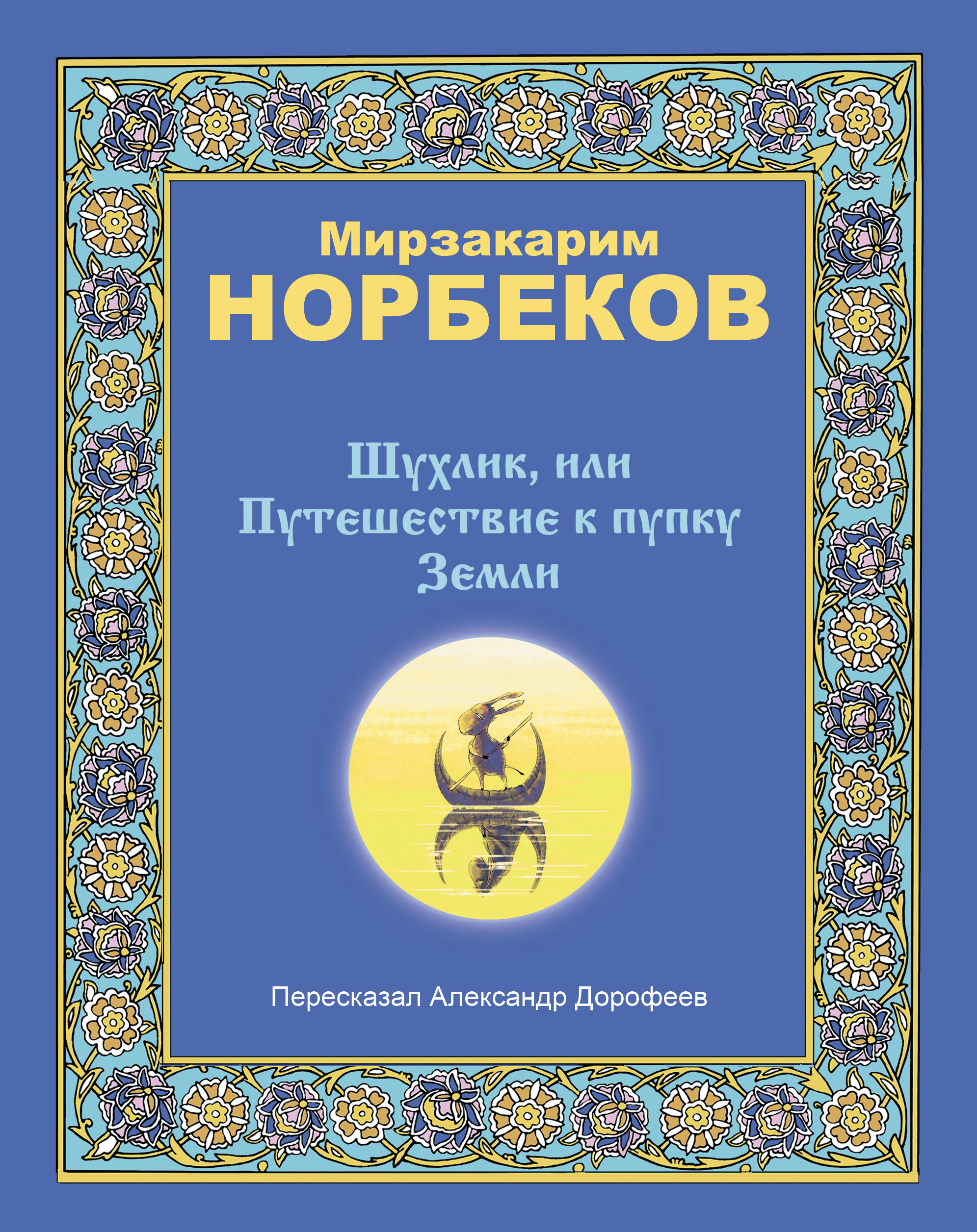 Мирзакарим Норбеков Шухлик, или Путешествие к пупку Земли норбеков м опыт дурака или ключ к прозрению