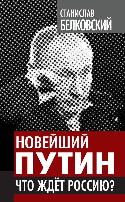 С. А. Белковский Новейший Путин. Что ждет Россию? с а белковский апология владимира путина легко ли быть царем