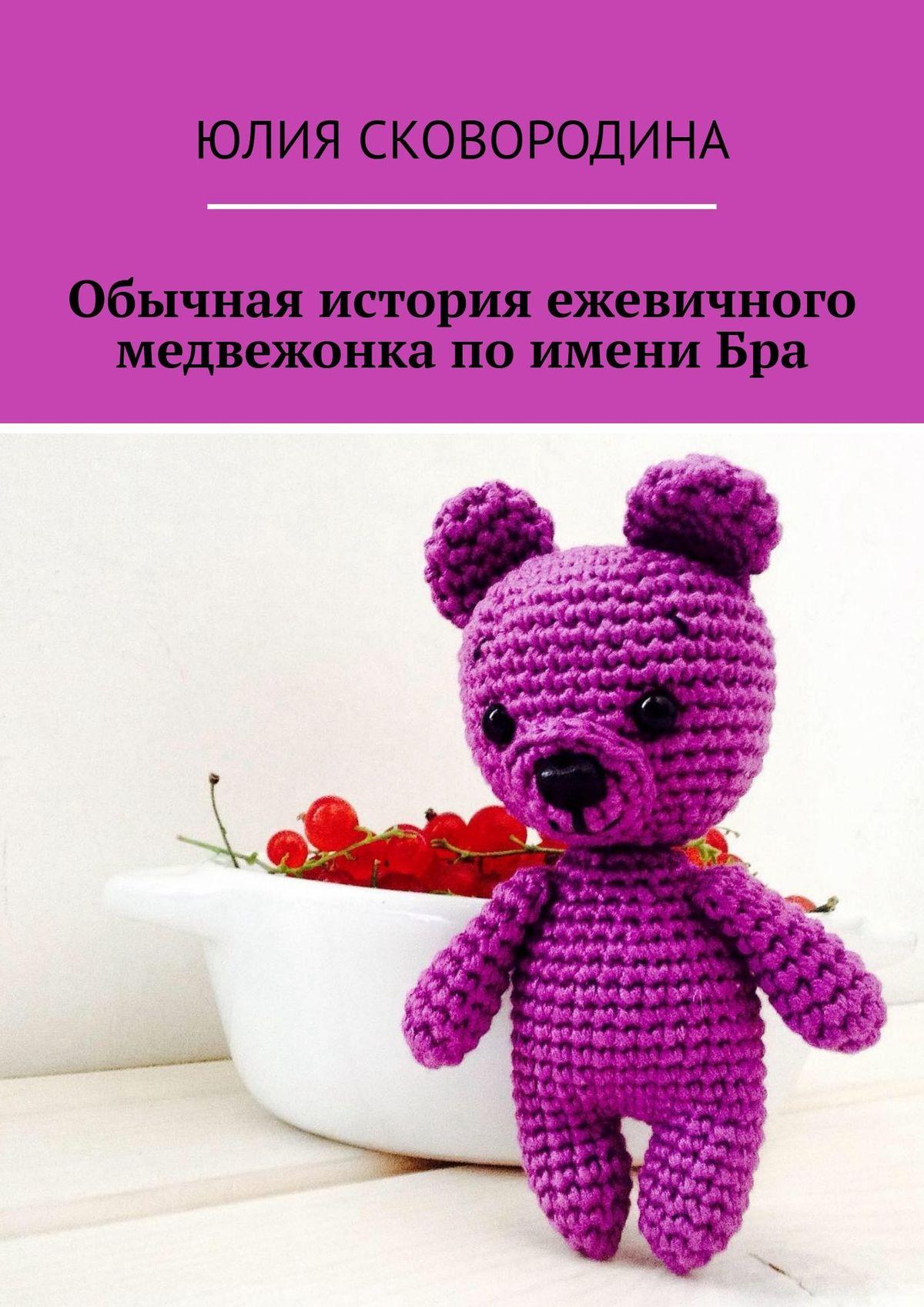 Юлия Сковородина Обычная история ежевичного медвежонка поимениБра