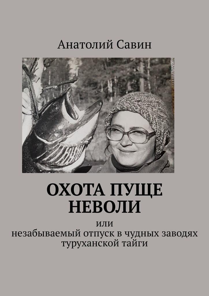 Анатолий Савин Охота пуще неволи. Или незабываемый отпуск вчудных заводях туруханской тайги