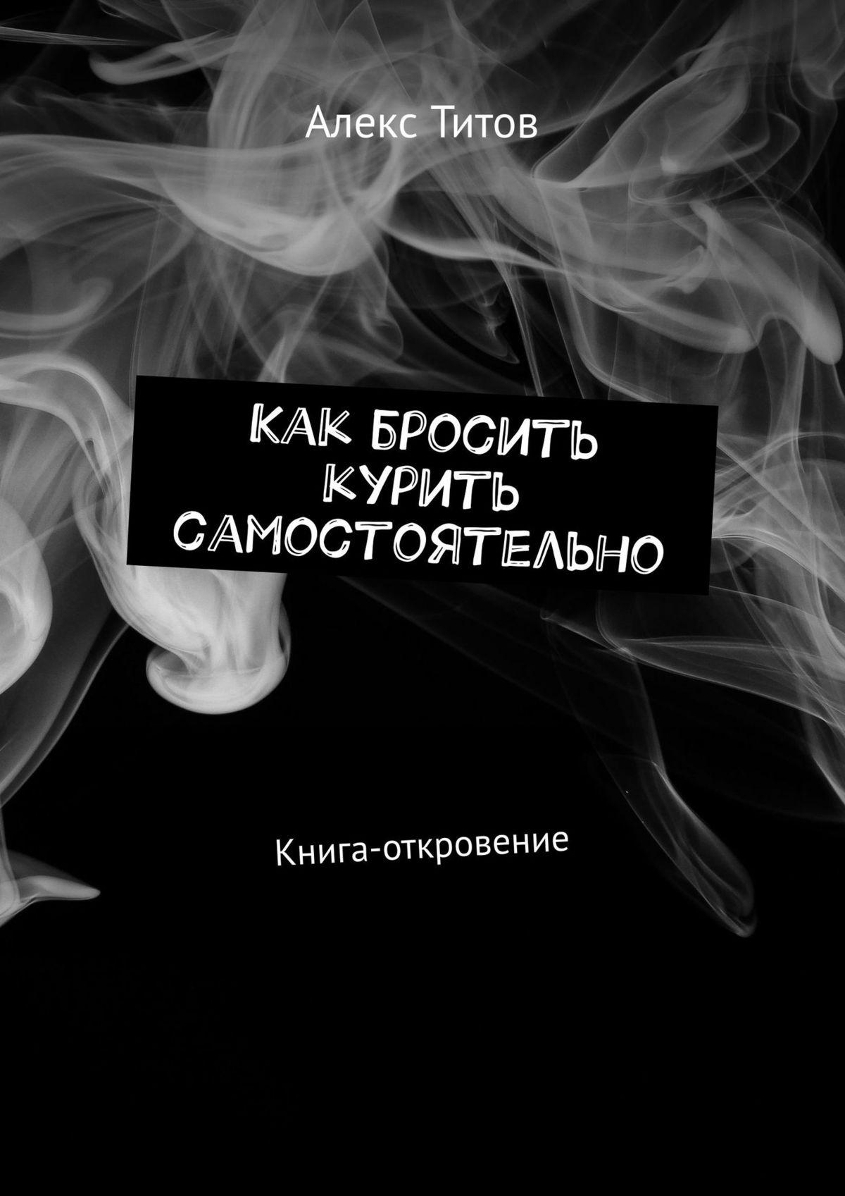Алекс Титов Как бросить курить самостоятельно. Книга-откровение александр александрович наконечный как бросить курить