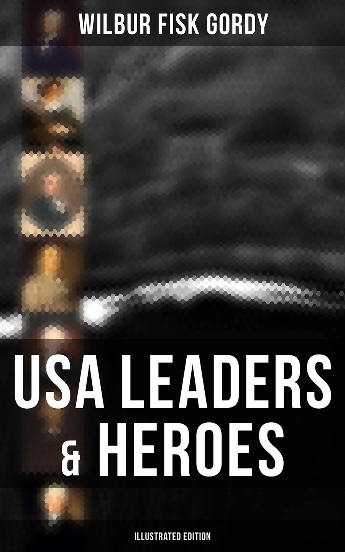 Wilbur Fisk Gordy USA Leaders & Heroes (Illustrated Edition) peter fisk customer genius