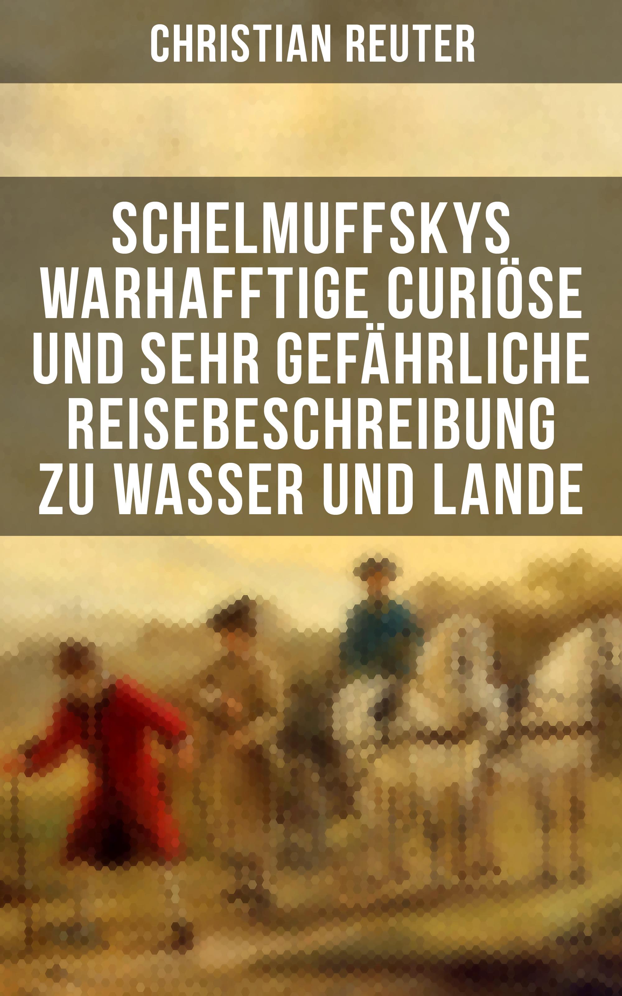 Christian Reuter Schelmuffskys warhafftige curiöse und sehr gefährliche Reisebeschreibung zu Wasser und Lande