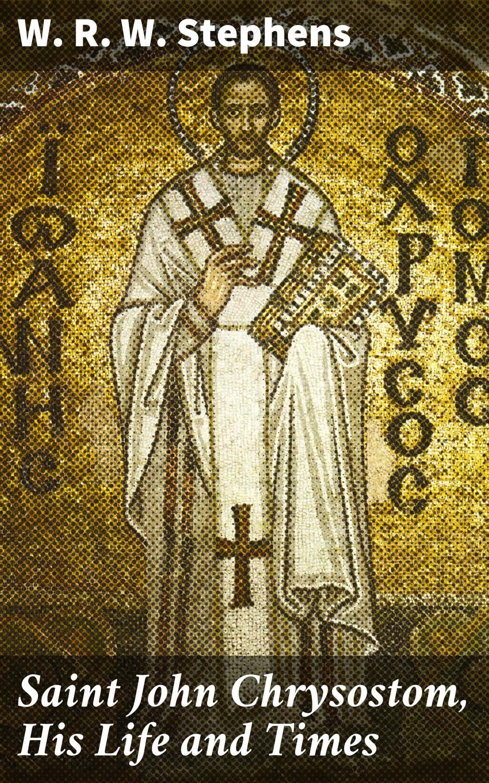 W. R. W. Stephens Saint John Chrysostom, His Life and Times