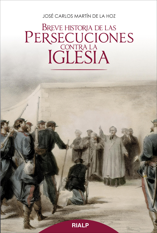 Jose Carlos Martin de la Hoz Breve historia de las persecuciones contra la Iglesia