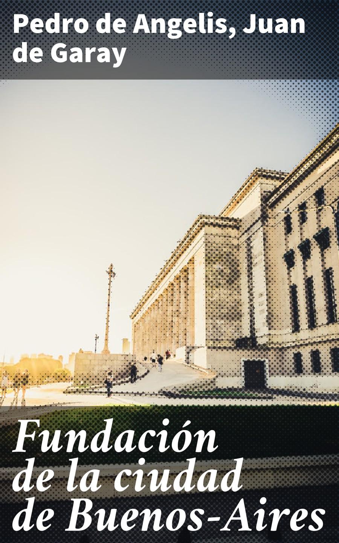 Pedro de Angelis Fundación de la ciudad de Buenos-Aires la oreja de van gogh buenos aires