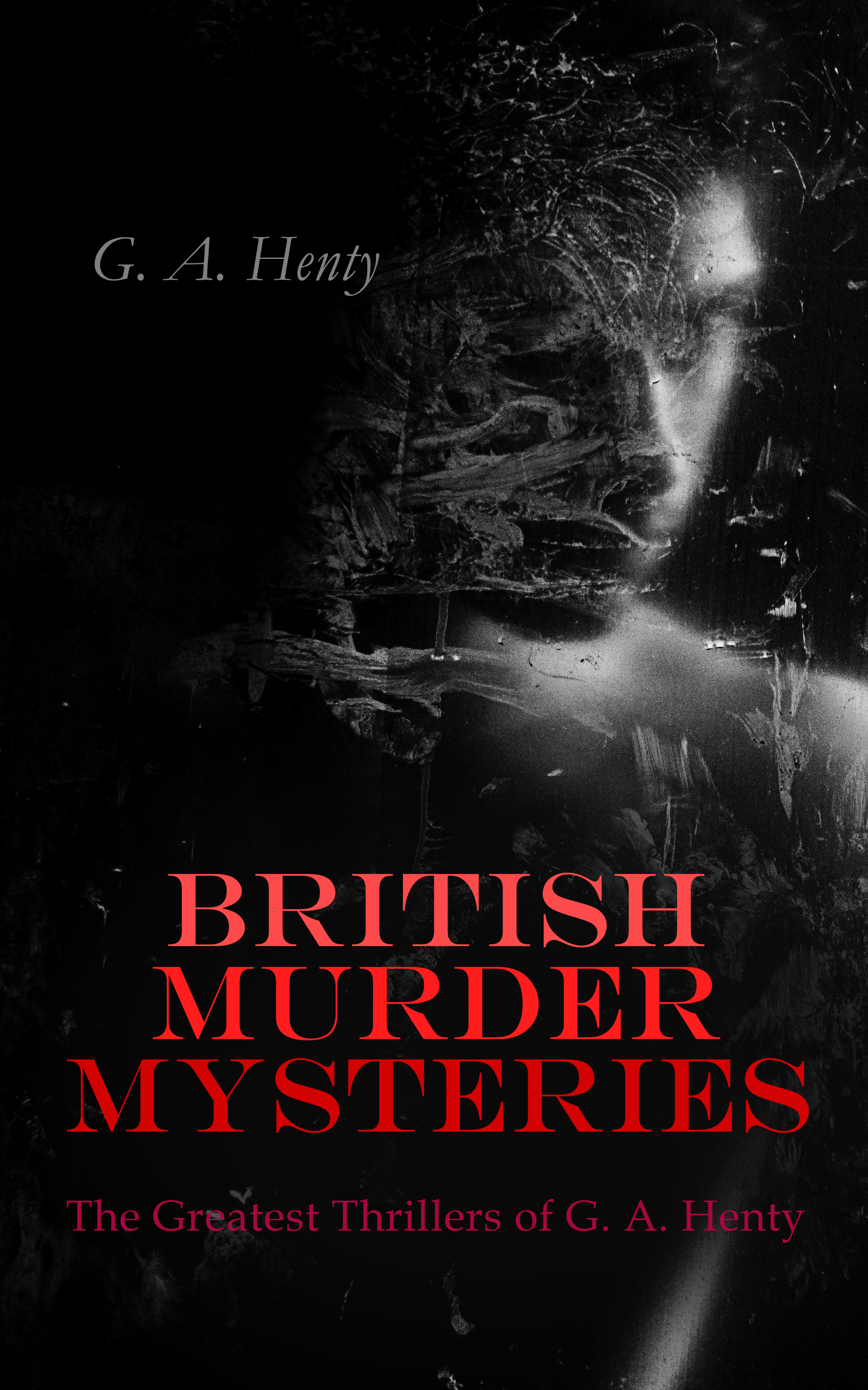 G. A. Henty BRITISH MURDER MYSTERIES: The Greatest Thrillers of G. A. Henty a vision of murder