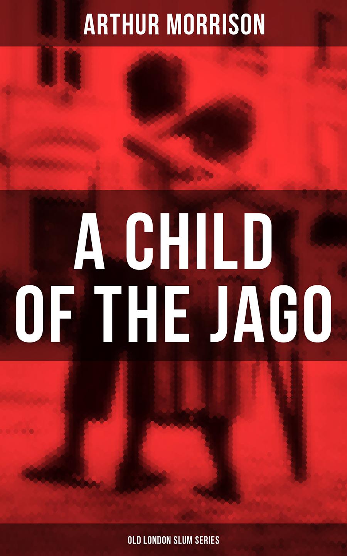 Morrison Arthur A CHILD OF THE JAGO (Old London Slum Series) arthur dayton cromwell practical child study
