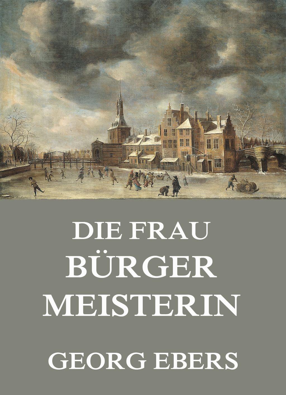 цена Georg Ebers Die Frau Bürgermeisterin онлайн в 2017 году