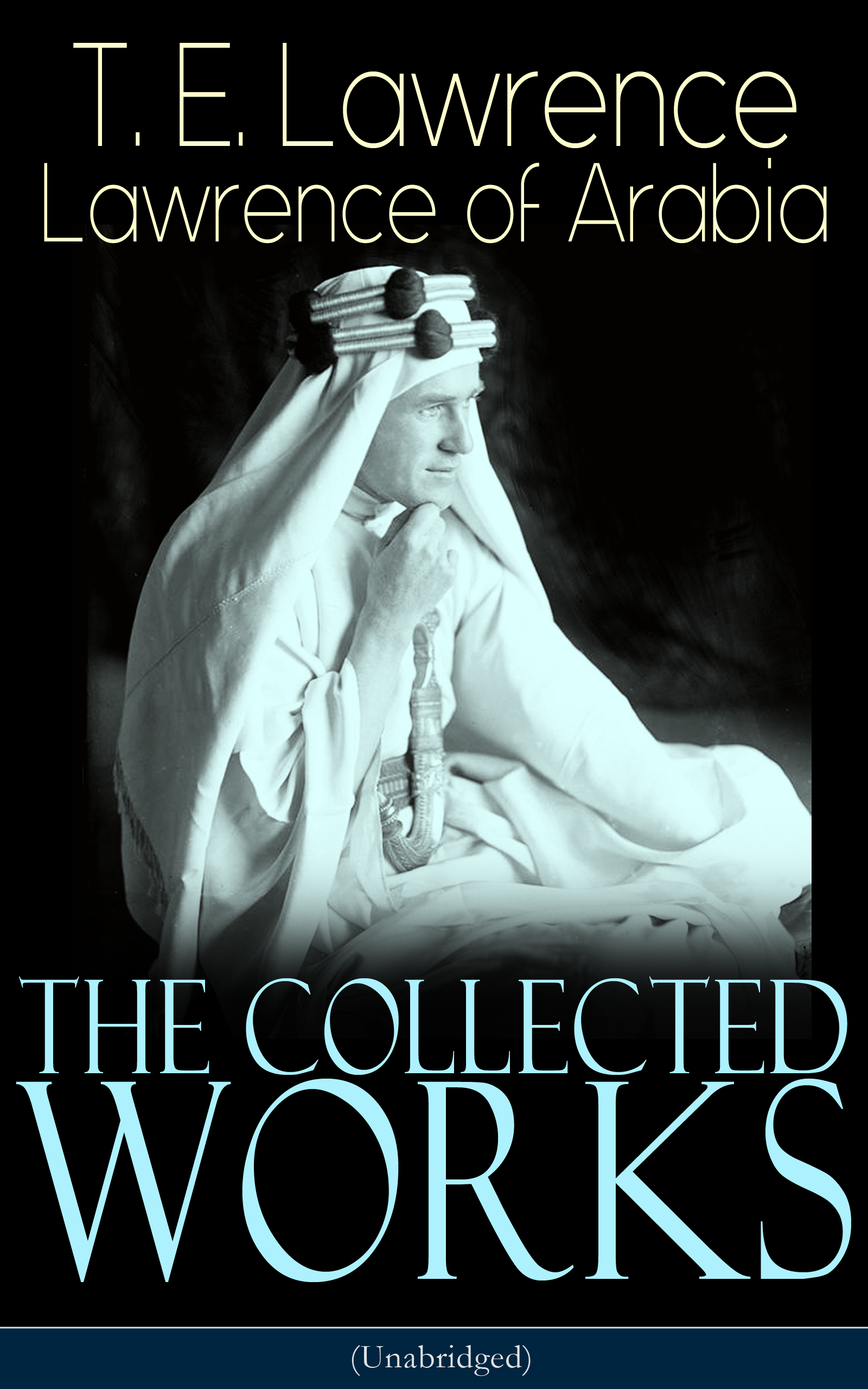 T. E. Lawrence The Collected Works of Lawrence of Arabia (Unabridged) t e lawrence the collected works of lawrence of arabia unabridged