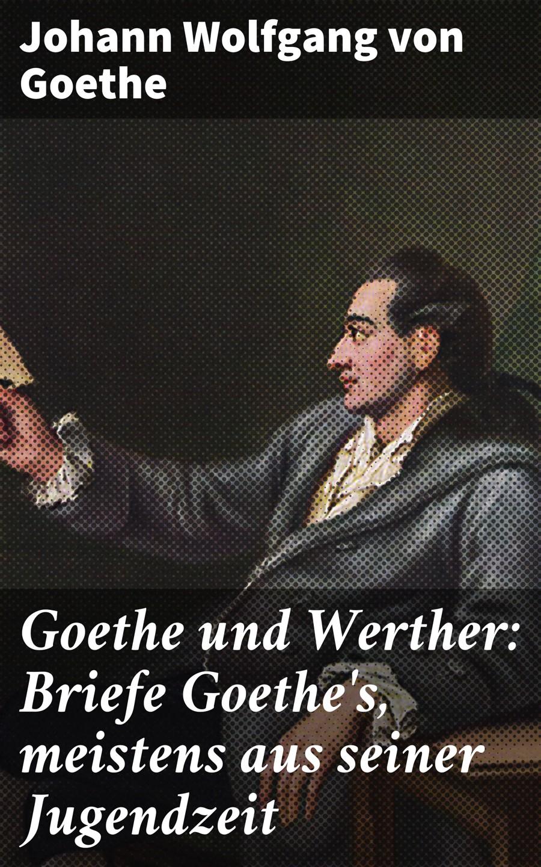 goethe und werther briefe goethes meistens aus seiner jugendzeit