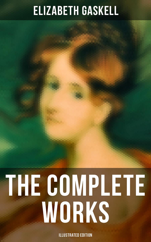 Elizabeth Gaskell The Complete Works (Illustrated Edition) elizabeth gaskell the complete works of elizabeth gaskell illustrated