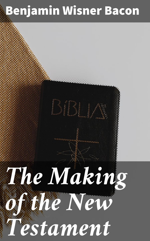 Benjamin Wisner Bacon The Making of the New Testament judith e medeiros the third testament