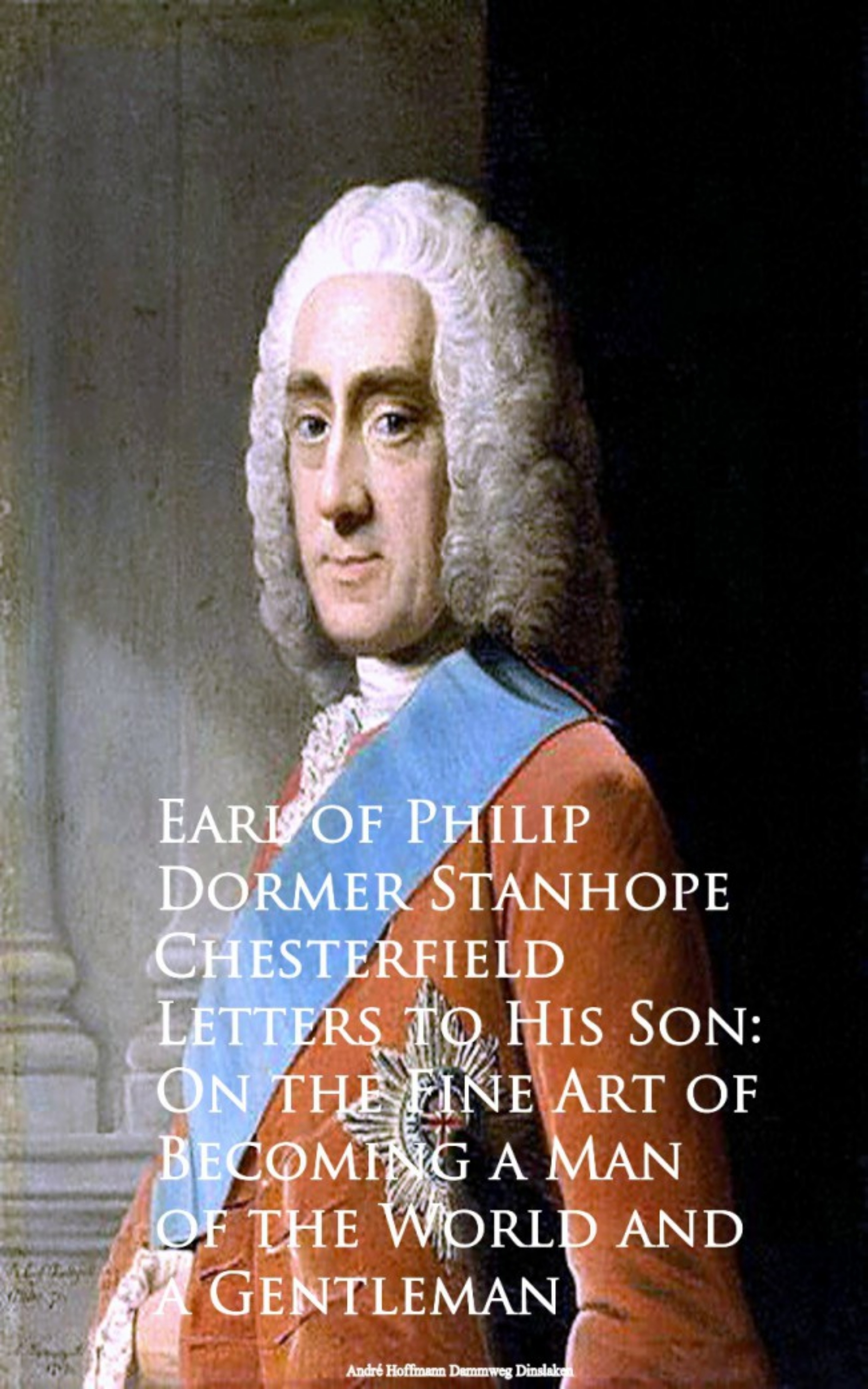 Earl of Philip Dormer Stanhope Chesterfield Letters to His Son: On the Fine Art of Becoming an philip howard the lives of philip howard earl of arundel and of anne dacres his wife ed by the duke of norfolk