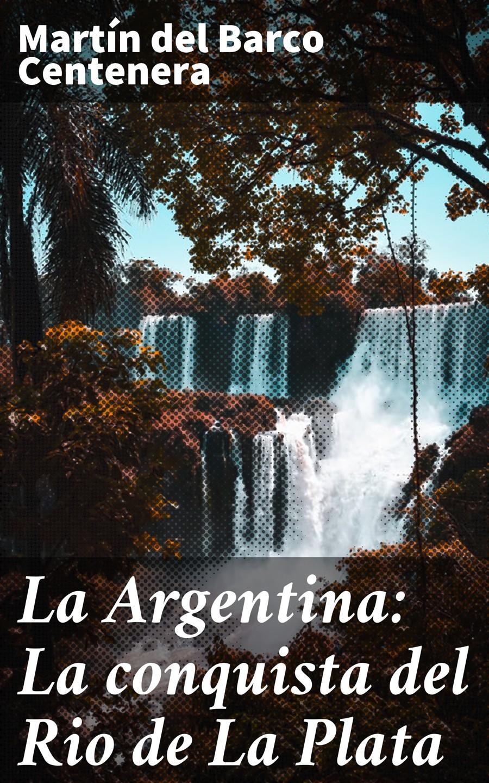 цена Martín del Barco Centenera La Argentina: La conquista del Rio de La Plata онлайн в 2017 году