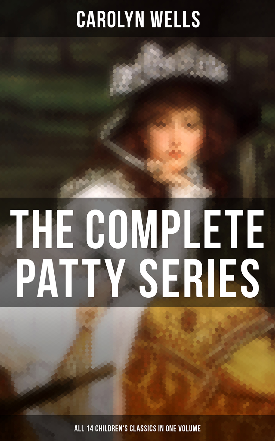 Carolyn Wells The Complete Patty Series (All 14 Children's Classics in One Volume) patty salier the sex test
