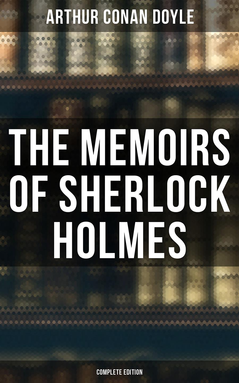 Arthur Conan Doyle The Memoirs of Sherlock Holmes (Complete Edition)