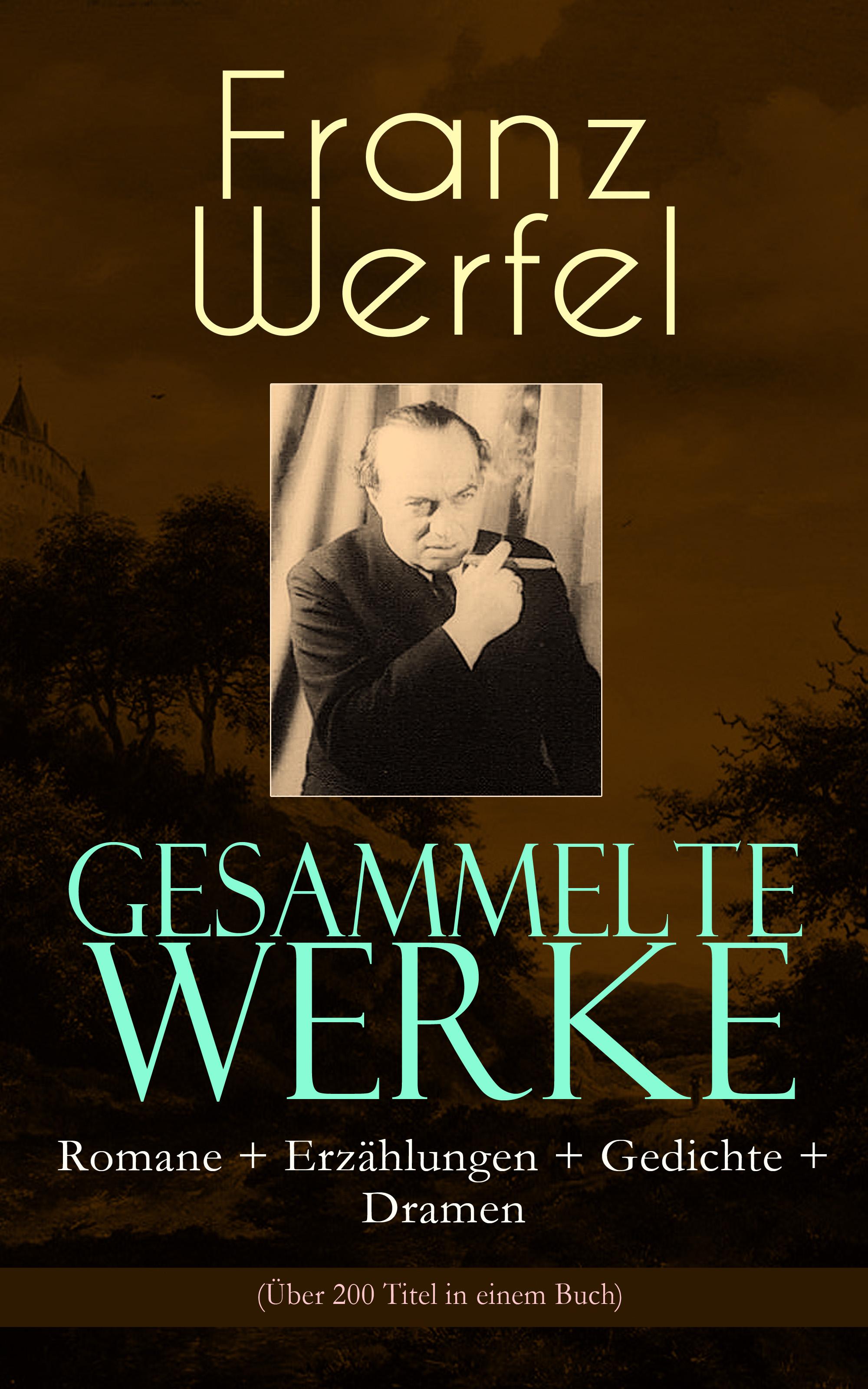 Franz Werfel Gesammelte Werke: Romane + Erzählungen + Gedichte + Dramen (Über 200 Titel in einem Buch) oskar panizza gesammelte werke erzählungen psychologische schriften philosophische werke dramen gedichte autobiografie