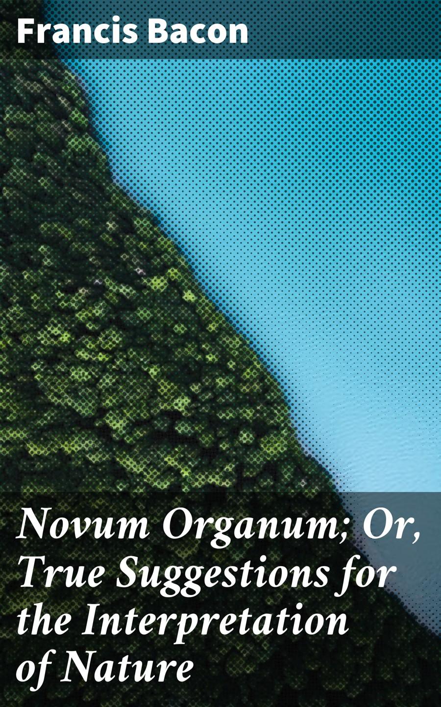 Francis Bacon Novum Organum; Or, True Suggestions for the Interpretation of Nature