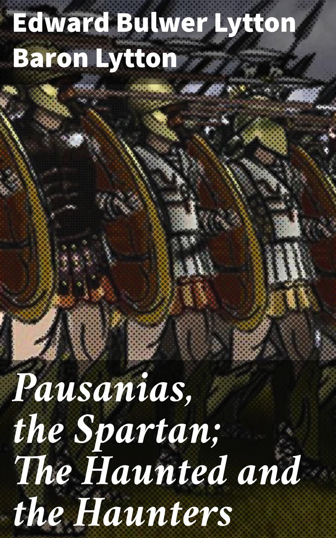 Baron Edward Bulwer Lytton Lytton Pausanias, the Spartan; The Haunted and the Haunters