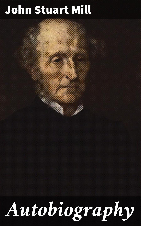 John Stuart Mill Autobiography john stuart mill lettres inedites de john stuart mill a auguste comte french edition