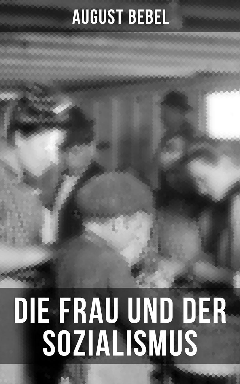 Bebel August August Bebel - Die Frau und der Sozialismus