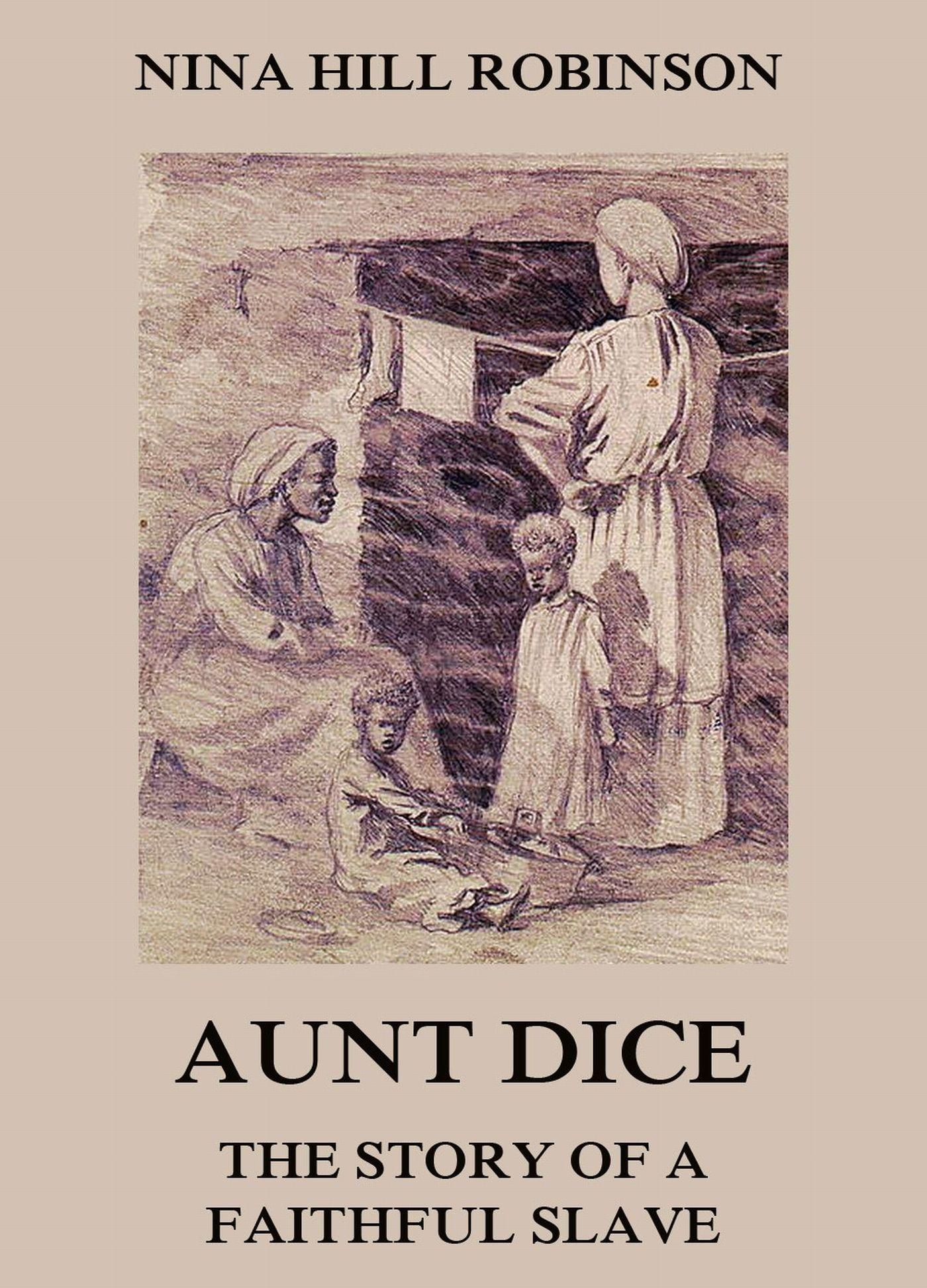 Nina Hill Robinson Aunt Dice: The Story of a Faithful Slave sereno d clark the faithful steward