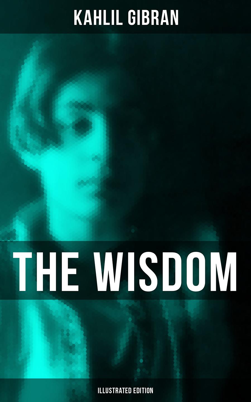 Kahlil Gibran The Wisdom of Kahlil Gibran (Illustrated Edition) все цены