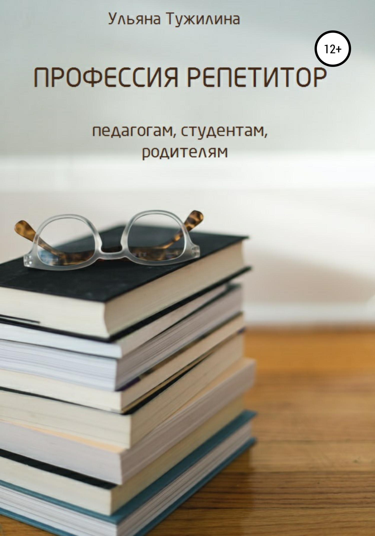 Ульяна Сергеевна Тужилина Профессия репетитор: студентам, педагогам, родителям
