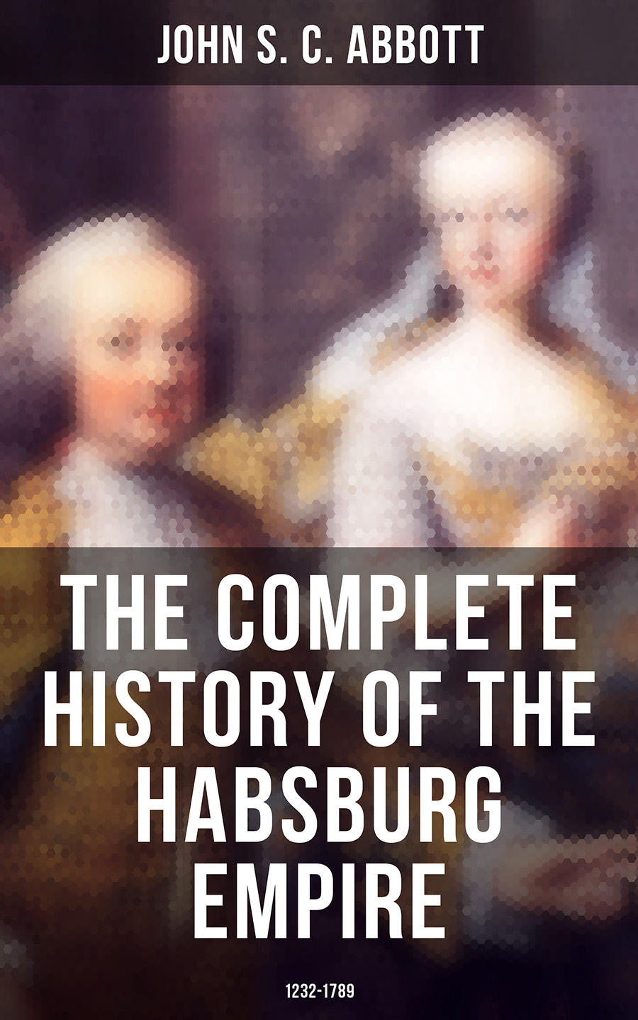 John S. C. Abbott The Complete History of the Habsburg Empire: 1232-1789 цена и фото