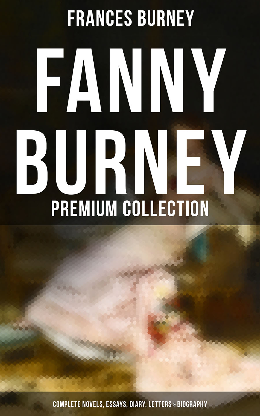 Frances Burney FANNY BURNEY Premium Collection: Complete Novels, Essays, Diary, Letters & Biography (Illustrated Edition)