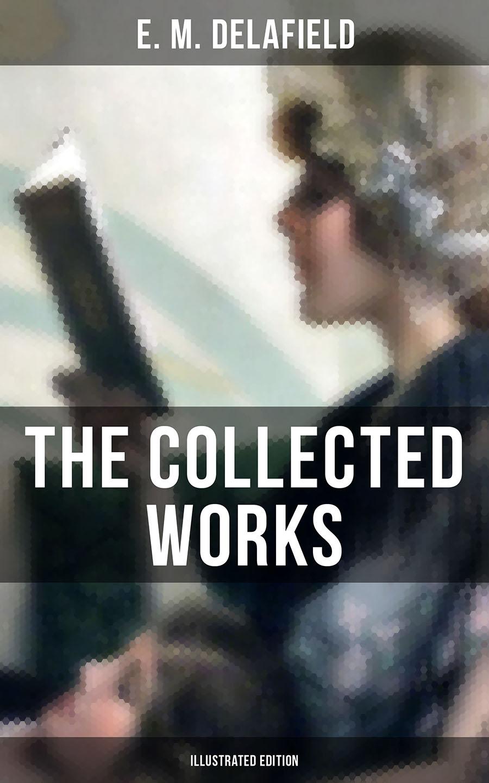 E. M. Delafield THE COLLECTED WORKS OF E. M. DELAFIELD (Illustrated Edition) e m channon the cotton wool girl