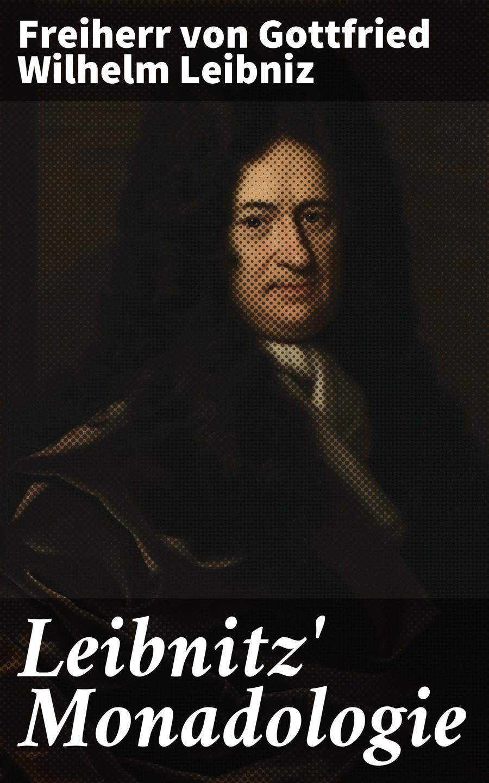 Freiherr von Gottfried Wilhelm Leibniz Leibnitz' Monadologie