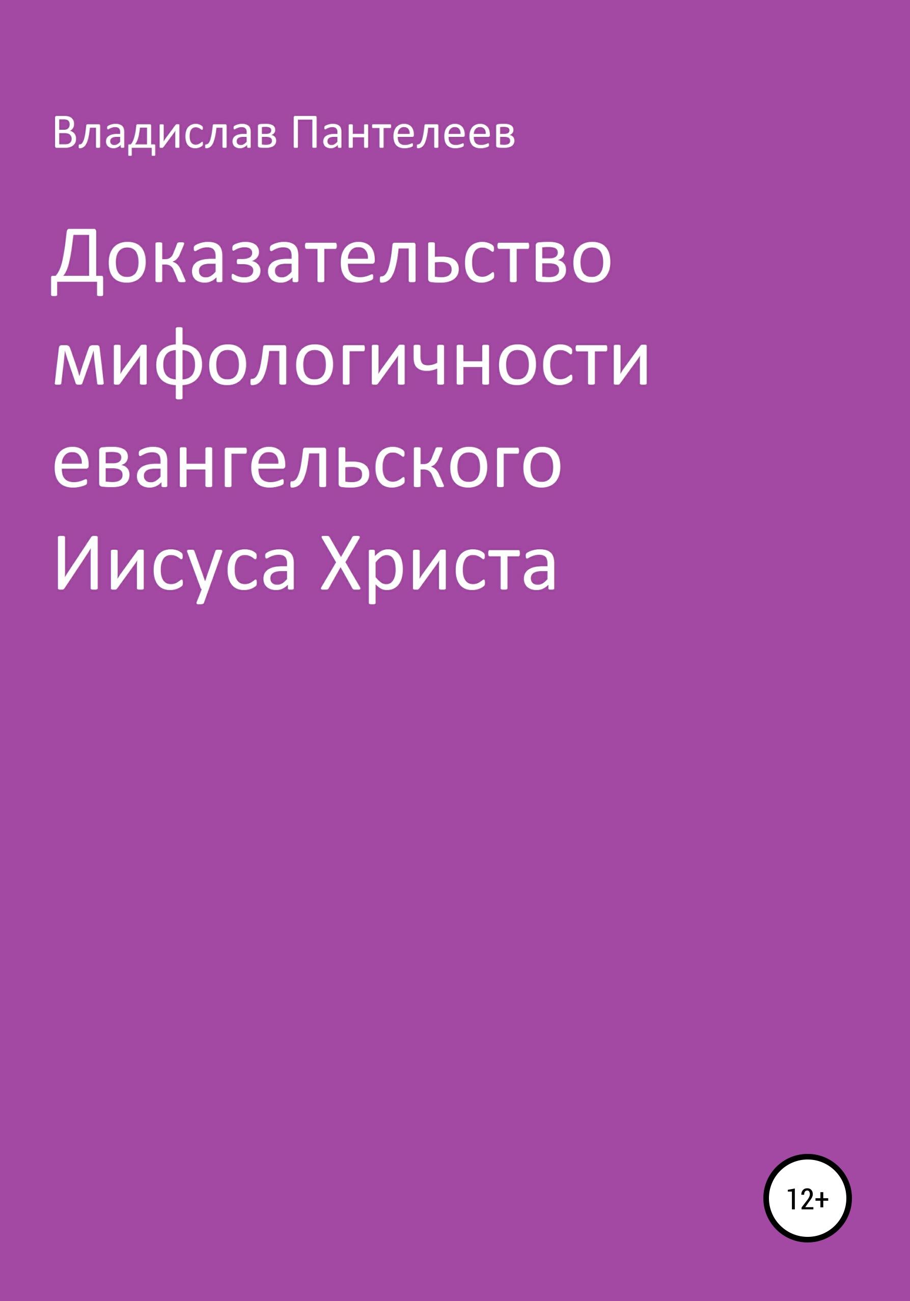 Доказательство мифологичности евангельского Иисуса Христа ( Владислав Львович Пантелеев  )