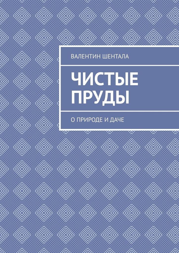 Валентин Шентала Чистые пруды. Оприроде идаче чистые пруды альманах 1988