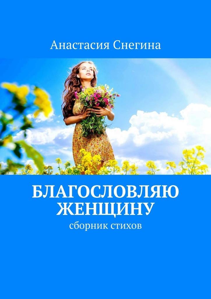 цена на Анастасия Снегина Благословляю женщину. Сборник стихов