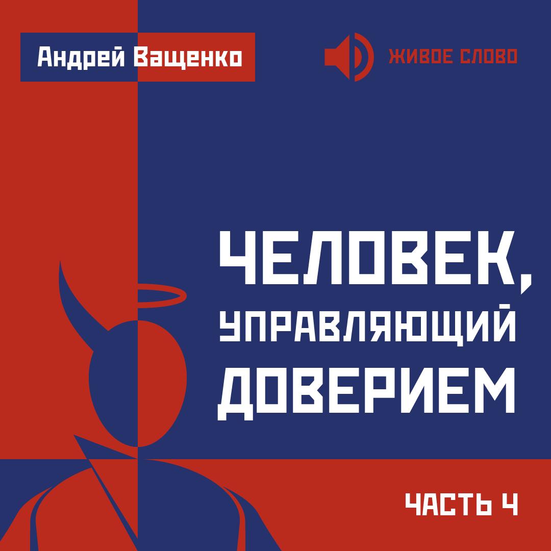 Андрей Ващенко Человек, управляющий доверием. Часть 4