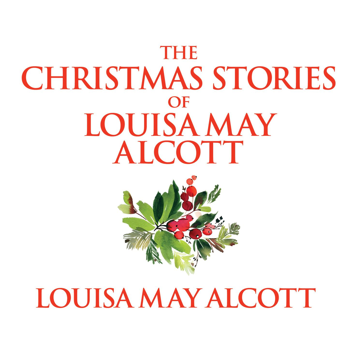 Louisa May Alcott The Christmas Stories of Louisa May Alcott (Unabridged) louisa