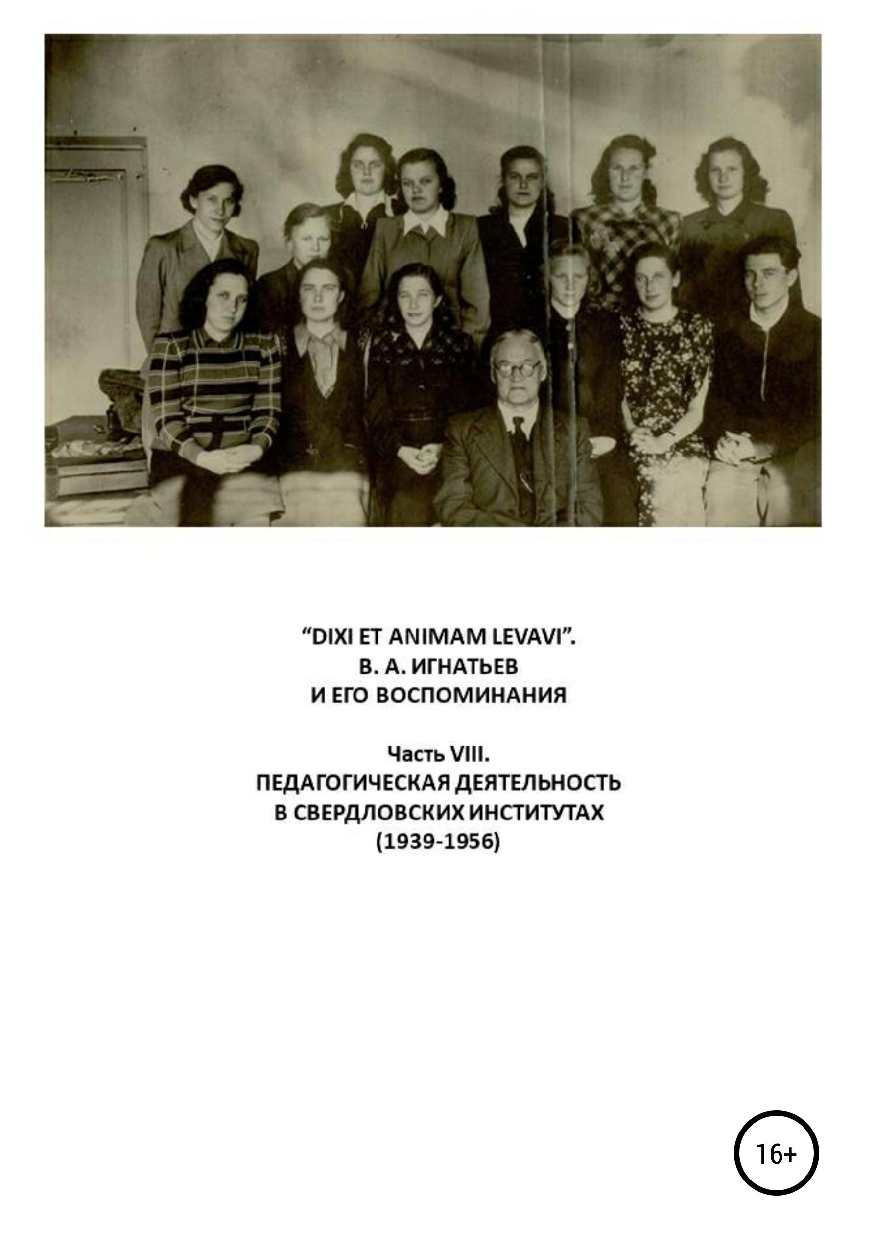 Василий Алексеевич Игнатьев «DIXI ET ANIMAM LEVAVI». В. А. Игнатьев и его воспоминания. Часть VIII. Педагогическая деятельность в свердловских институтах (1939-1956) плащ dixi coat dixi coat mp002xw01qck