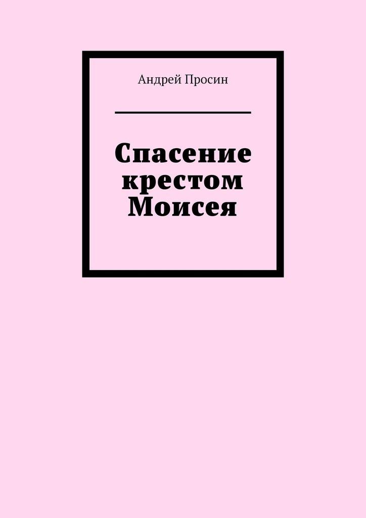 Андрей Просин Спасение крестом Моисея