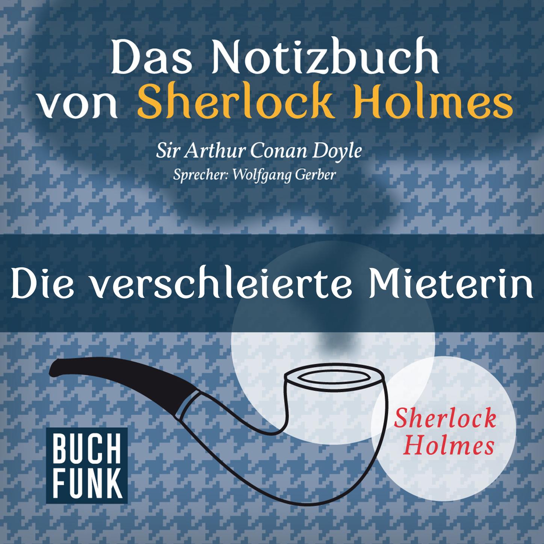 Arthur Conan Doyle Sherlock Holmes - Das Notizbuch von Sherlock Holmes: Die verschleierte Mieterin (Ungekürzt) cullin m mr holmes