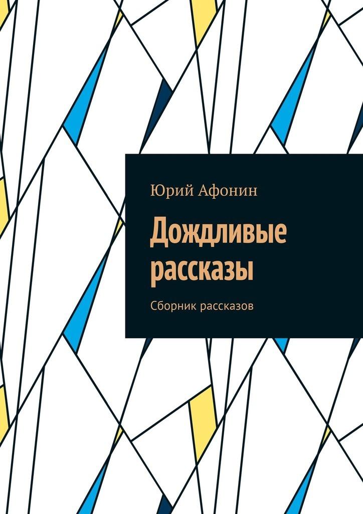 цена на Юрий Афонин Дождливые рассказы. Сборник рассказов