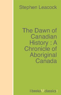 Stephen Leacock The Dawn of Canadian History : A Chronicle of Aboriginal Canada h valentine geere by nile and euphrates a record of discovery and adventure