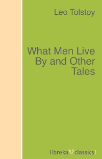 Leo Tolstoy What Men Live By and Other Tales