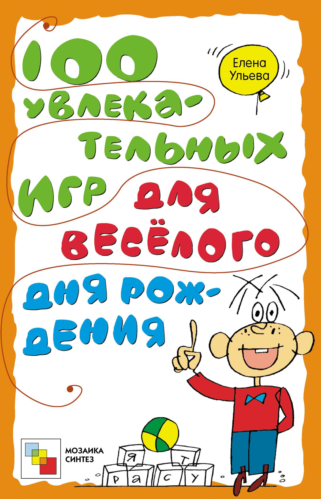 Елена Ульева 100 увлекательных игр для весёлого дня рождения ульева елена александровна 100 увлекательных игр для веселого дня рождения