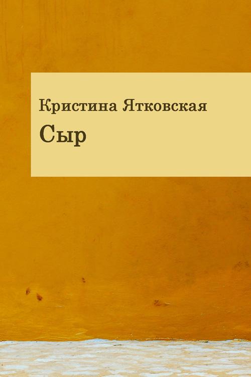 Кристина Ятковская Сыр (сборник)