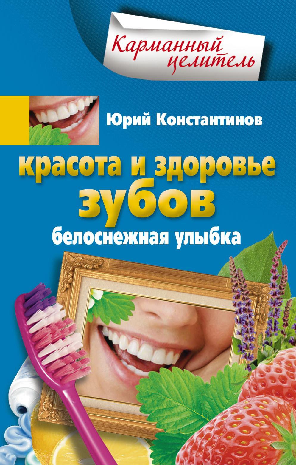 Юрий Константинов Красота и здоровье зубов. Белоснежная улыбка бады здоровье и красота флавит м