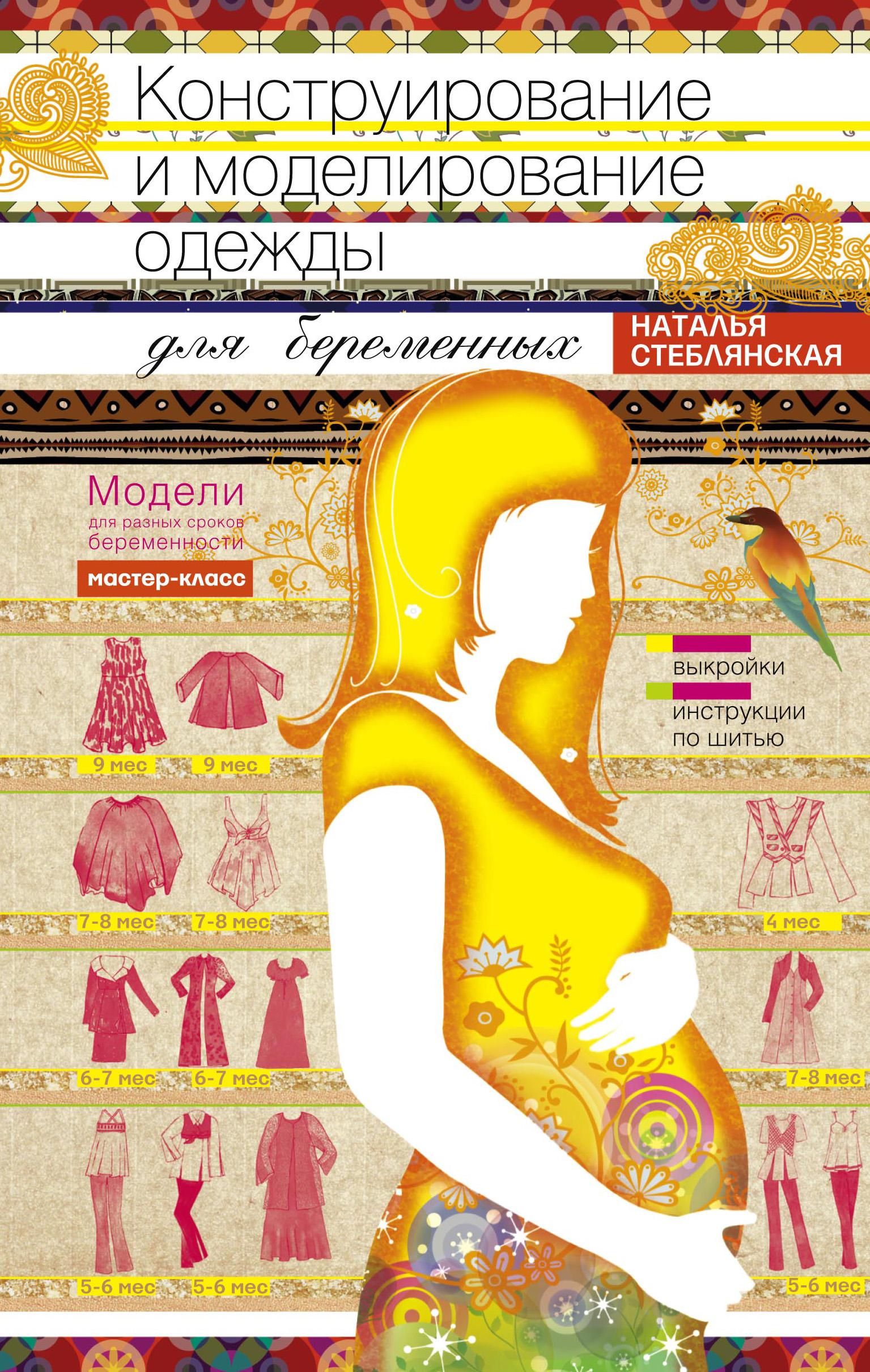 Наталья Стеблянская Конструирование и моделирование одежды для беременных. Модели для разных сроков беременности. Выкройки и инструкции по шитью корфиати а настольная книга по шитью идеальные платья юбки и брюки