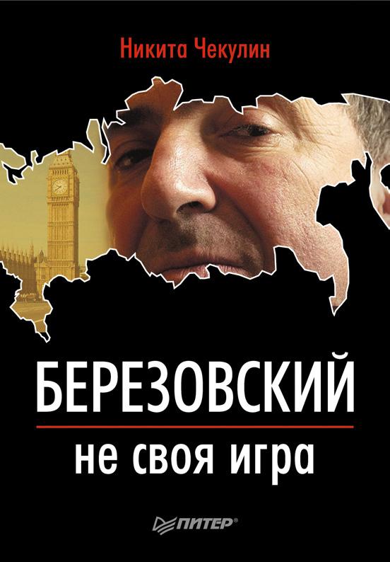 Никита Сергеевич Чекулин Березовский – не своя игра книга о березовском